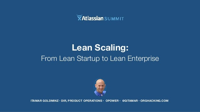 Lean Scaling:  From Lean Startup to Lean Enterprise  ITAMAR GOLDMINZ • DIR, PRODUCT OPERATIONS • OPOWER • @GITAMAR • ORGHA...