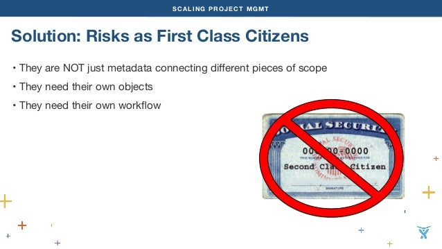 SCALING PROJECT MGMT  Solution: Risks as First Class Citizens  • They are NOT just metadata connecting different pieces of...
