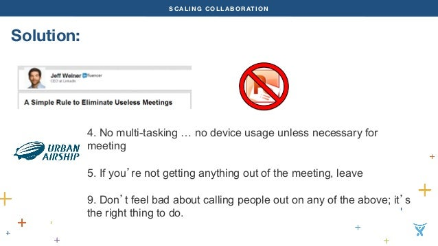 SCALING COLLABORATION  Solution:  4. No multi-tasking … no device usage unless necessary for  meeting  5. If you're not ge...