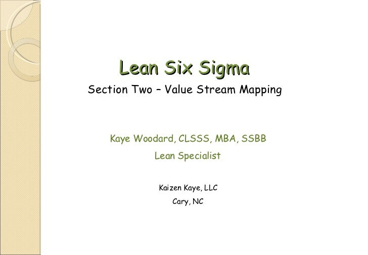 Lean Six Sigma Section Two – Value Stream Mapping Kaye Woodard, CLSSS, MBA, SSBB Lean Specialist Kaizen Kaye, LLC Cary, NC