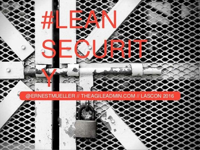 #LEAN SECURIT Y@ERNESTMUELLER // THEAGILEADMIN.COM // LASCON 2016