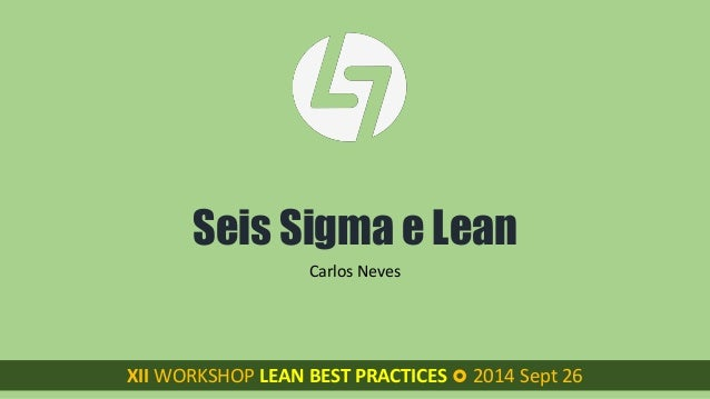 Seis Sigma e Lean  Carlos Neves  XII WORKSHOP LEAN BEST PRACTICES XII WORKSHOP LEAN BEST PRACTICES  2014 Sept 26