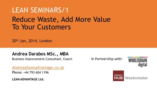 LEAN SEMINARS/1 Reduce Waste, Add More Value To Your Customers 20th Jan, 2014, London  Andrea Darabos MSc., MBA Business I...