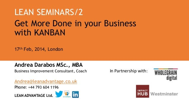 LEAN SEMINARS/2 Get More Done in your Business with KANBAN 17th Feb, 2014, London  Andrea Darabos MSc., MBA Business Impro...