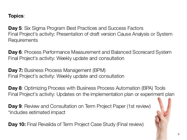 Topics:Day 5: Six Sigma Program Best Practices and Success FactorsFinal Projects activity:Presentation of draft version C...