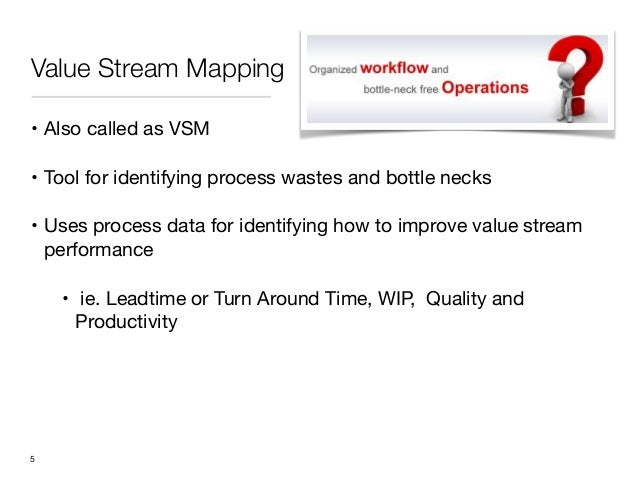 Value Stream Mapping• Also called as VSM• Tool for identifying process wastes and bottle necks• Uses process data for iden...