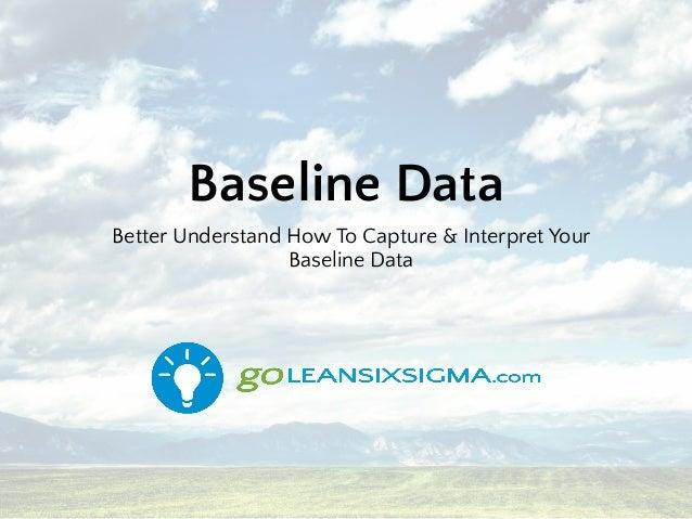 Baseline Data Better Understand How To Capture & Interpret Your Baseline Data