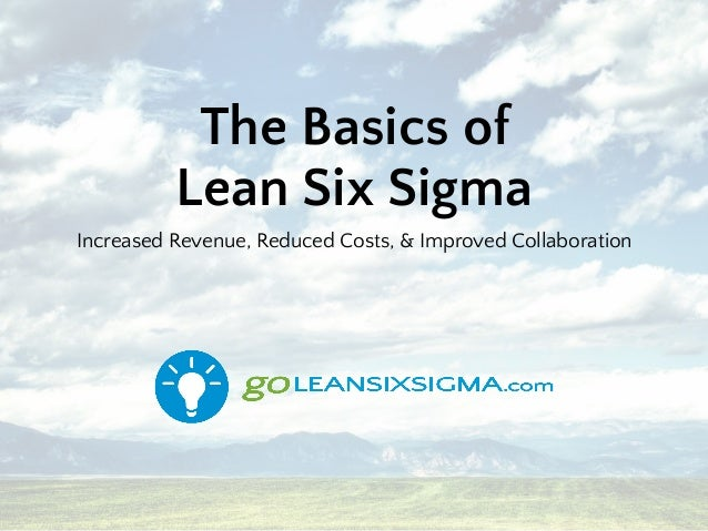 The Basics of Lean Six Sigma Increased Revenue, Reduced Costs, & Improved Collaboration
