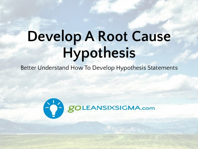 Develop A Root Cause Hypothesis Better Understand How To Develop Hypothesis Statements