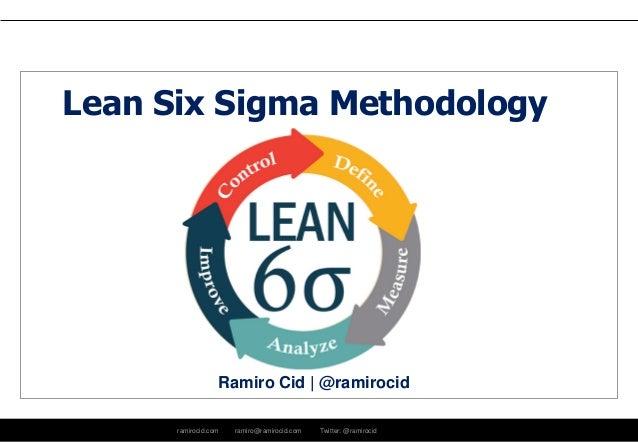 ramirocid.com ramiro@ramirocid.com Twitter: @ramirocid Ramiro Cid | @ramirocid Lean Six Sigma Methodology