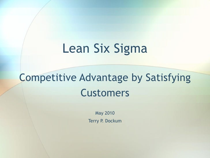 Lean Six Sigma Competitive Advantage by Satisfying Customers May 2010 Terry P. Dockum