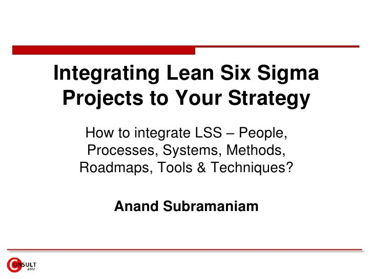 Integrating Lean Six Sigma Projects to Your Strategy<br />How to integrate LSS – People, Processes, Systems, Methods, Road...