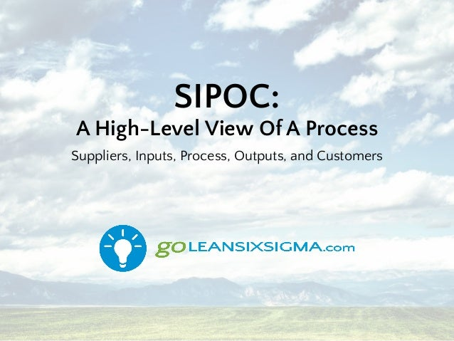 SIPOC: A High-Level View Of A Process Suppliers, Inputs, Process, Outputs, and Customers