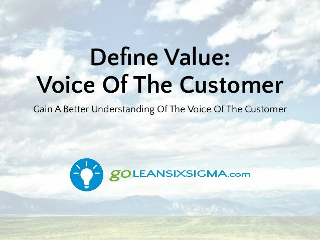 Define Value: Voice Of The Customer Gain A Better Understanding Of The Voice Of The Customer