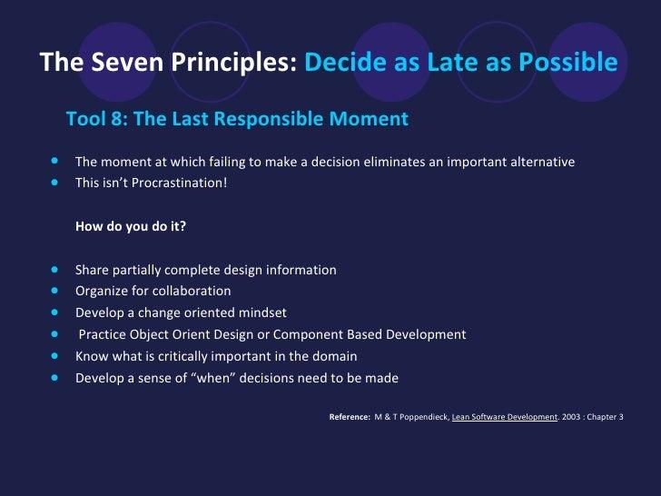 The Seven Principles:  Decide as Late as Possible <ul><li>Tool 8: The Last Responsible Moment </li></ul><ul><li>The moment...