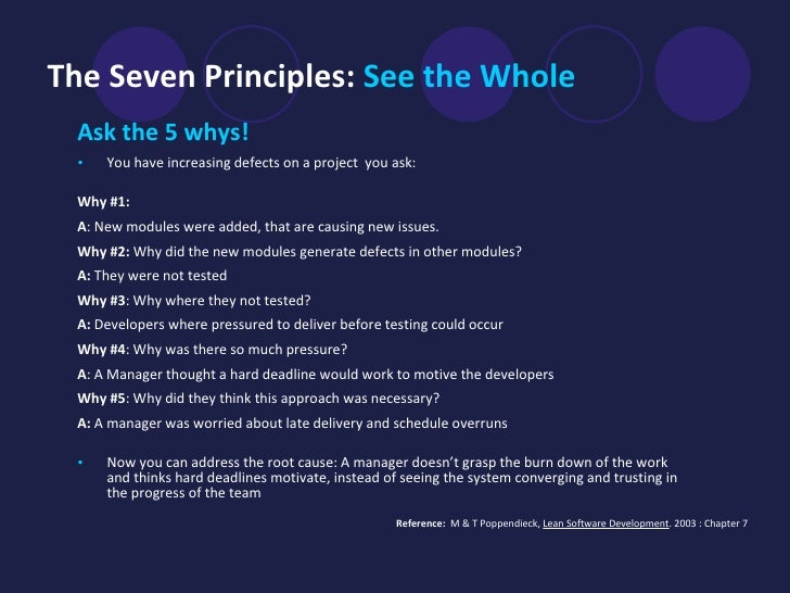 The Seven Principles:  See the Whole   <ul><li>Ask the 5 whys! </li></ul><ul><li>You have increasing defects on a project ...