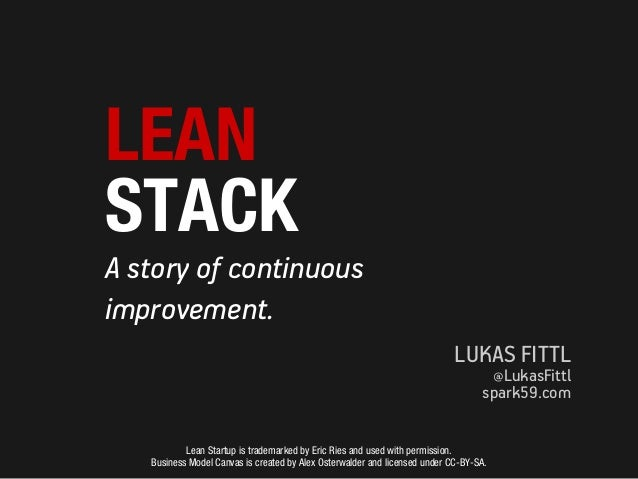 LEAN STACK A story of continuous improvement. LUKAS FITTL @LukasFittl  spark59.com Lean Startup is trademarked by Eric Rie...
