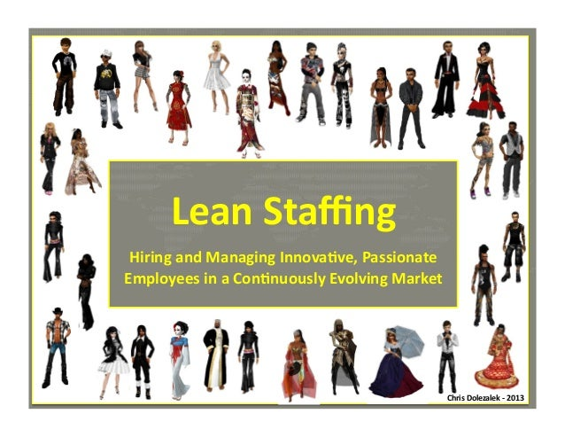 Lean	   Staffing  	     Hiring	   and	   Managing	   Innova>ve,	   Passionate	    Employees	   in	   a	   Con>nuously	   Evo...