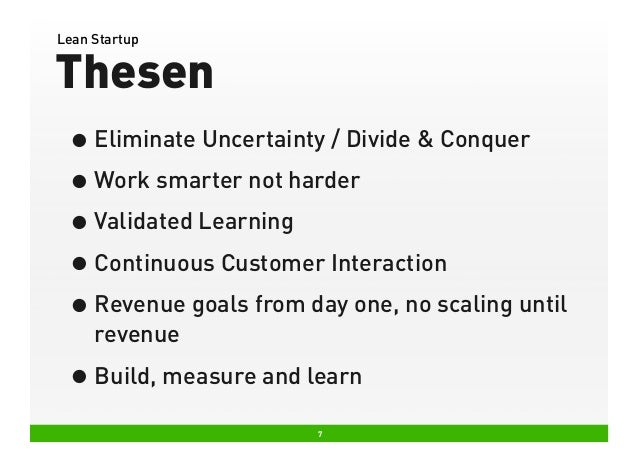 Lean Startup  Thesen • Eliminate Uncertainty / Divide & Conquer • Work smarter not harder • Validated Learning • Continuou...