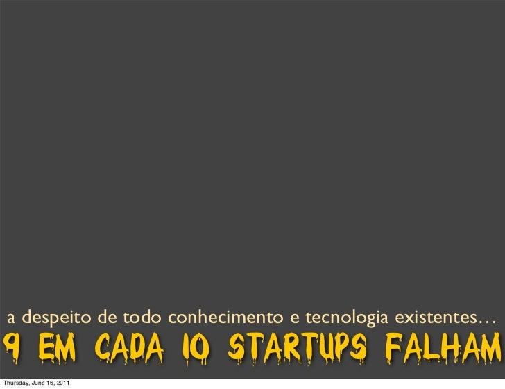 a despeito de todo conhecimento e tecnologia existentes…9 em cada 10 startups falhamThursday, June 16, 2011
