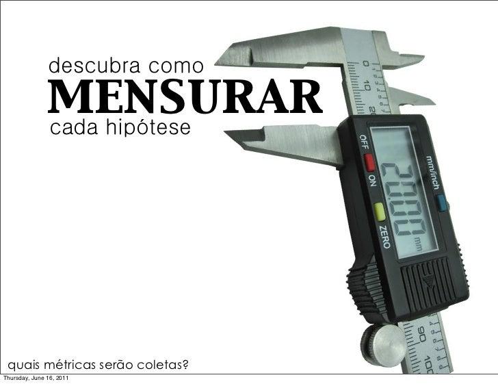 descubra como               mensurar               cada hipótese quais métricas serão coletas?Thursday, June 16, 2011