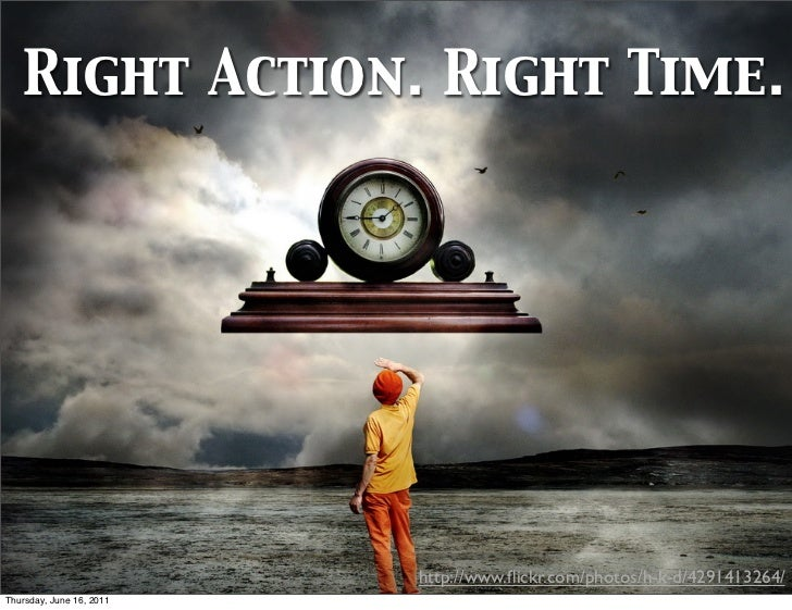 Right Action. Right Time.                          http://www.flickr.com/photos/h-k-d/4291413264/Thursday, June 16, 2011