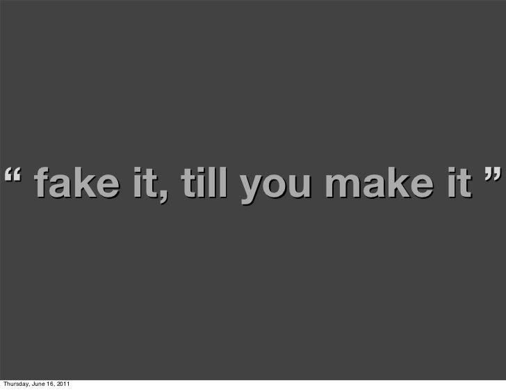 """ fake it, till you make it ""Thursday, June 16, 2011"