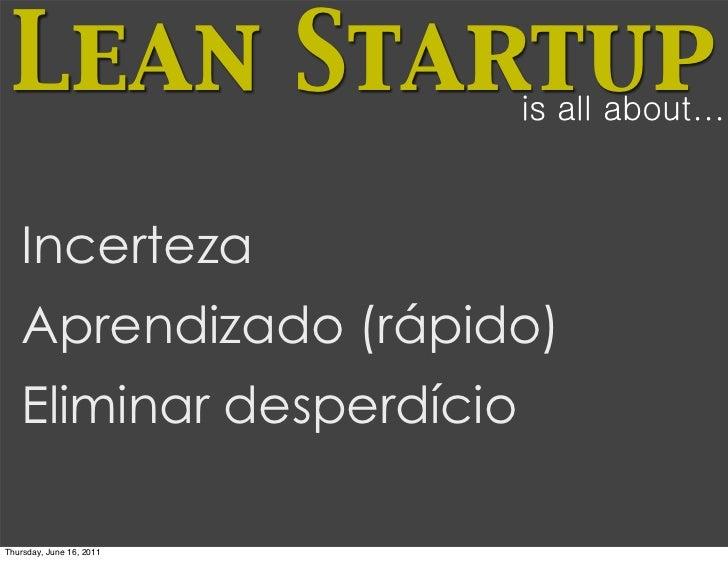 Lean Startup             is all about...   Incerteza   Aprendizado (rápido)   Eliminar desperdícioThursday, June 16, 2011