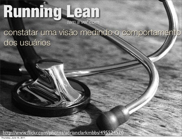 Running Lean                tem a ver com  constatar uma visão medindo o comportamento  dos usuários http://www.flickr.com/...