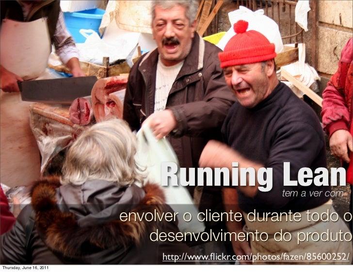 Running Lean                tem a ver com                          envolver o cliente durante todo o                      ...