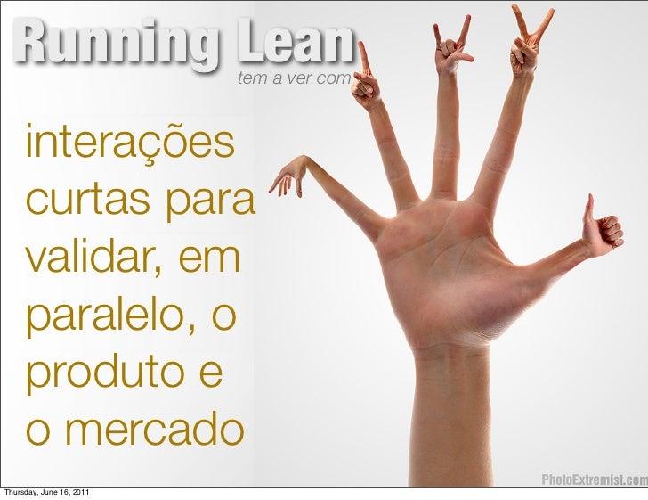 Running Lean             tem a ver com     interações     curtas para     validar, em     paralelo, o     produto e     o ...