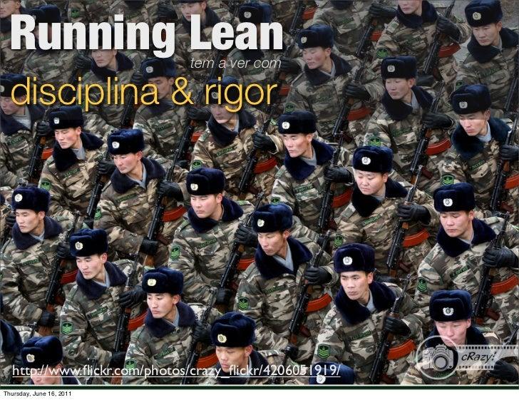 Running Lean                tem a ver com  disciplina & rigor  http://www.flickr.com/photos/crazy_flickr/4206051919/Thursday...