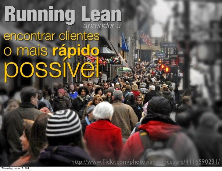 Running Lean                 aprender a encontrar clientes o mais rápido possível                          http://www.flick...
