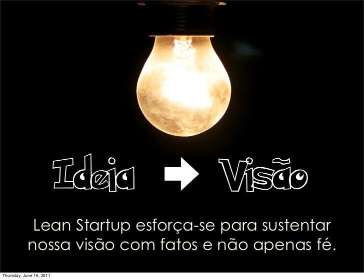 Ideia     Visão             Lean Startup esforça-se para sustentar            nossa visão com fatos e não apenas fé.Thursd...