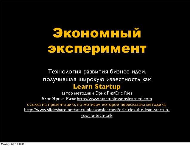 Экономный экcперимент Технология развития бизнес-идеи, получившая широкую известность как Learn Startup автор методики Эри...