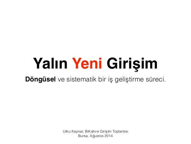 Yalın Yeni Girişim  Döngüsel ve sistematik bir iş geliştirme süreci.  Utku Kaynar, BiKahve Girişim Toplantısı  Bursa, Ağus...