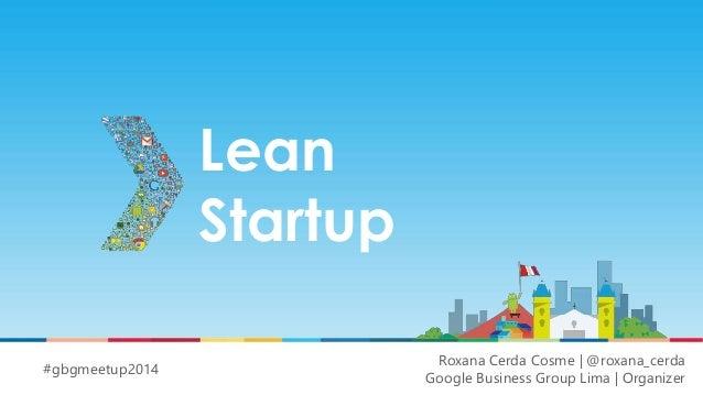 Lean  Startup  Roxana Cerda Cosme | @roxana_cerda  Google Business Group Lima | Organizer  #gbgmeetup2014