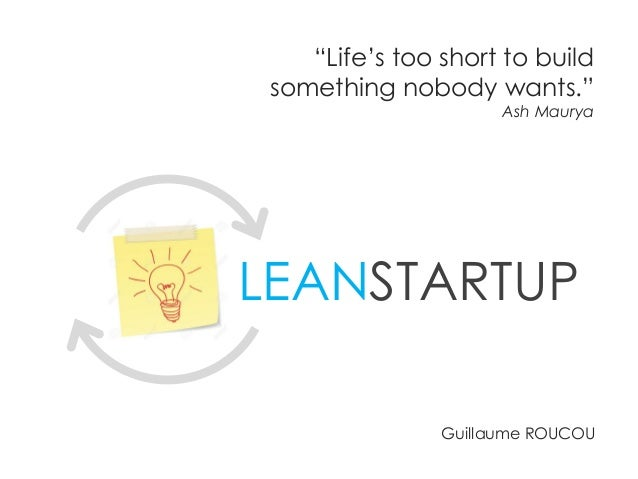 """LEANSTARTUP """"Life's too short to build something nobody wants."""" Ash Maurya Guillaume ROUCOU"""