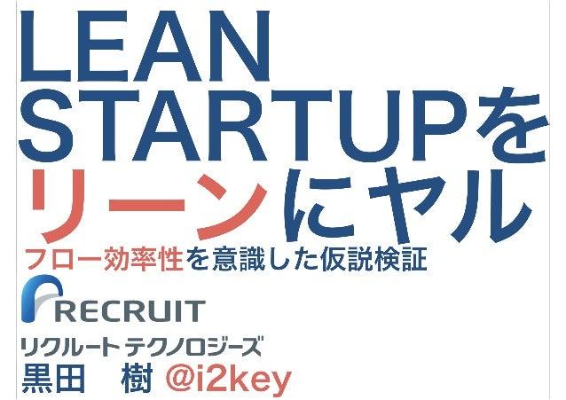LEAN STARTUPを リーンにヤル 黒田 樹 @i2key フロー効率性を意識した仮説検証 リクルートテクノロジーズ