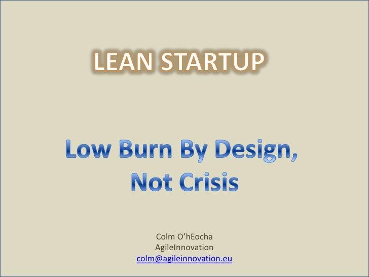 Colm O'hEocha<br />AgileInnovation<br />colm@agileinnovation.eu<br />LEAN STARTUP<br />Low Burn By Design, <br />Not Crisi...