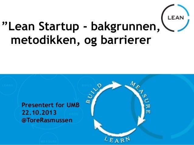 """""""Lean Startup - bakgrunnen, metodikken, og barrierer  Presentert for UMB 22.10.2013 @ToreRasmussen"""