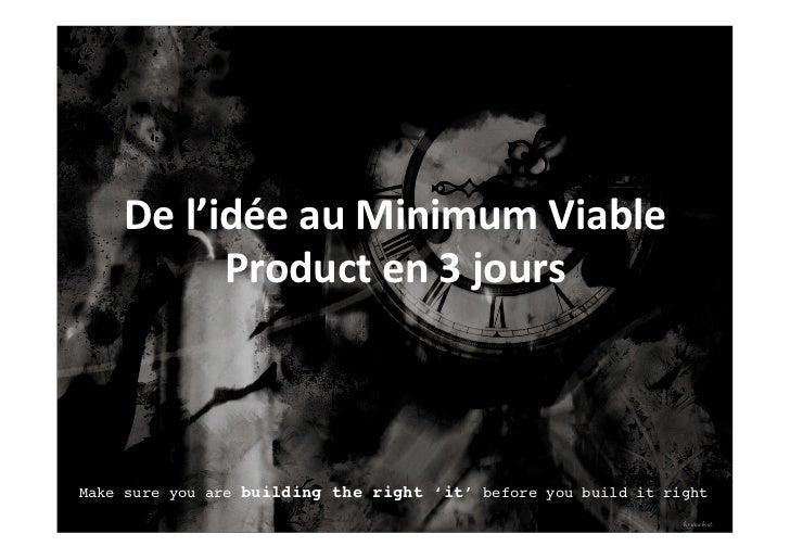 De l'idée au Minimum Viable              Product en 3 jours Make sure you are building the right 'it' be...
