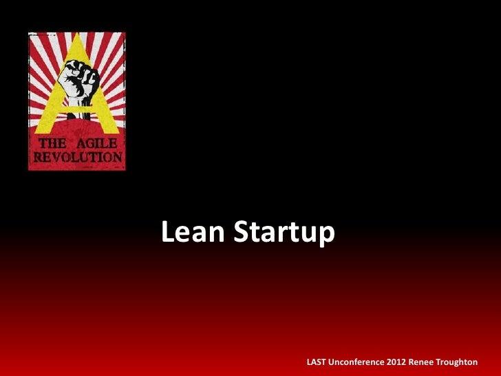 Lean Startup         LAST Unconference 2012 Renee Troughton