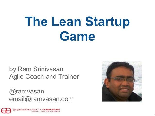 The Lean Startup Game by Ram Srinivasan Agile Coach and Trainer @ramvasan email@ramvasan.com
