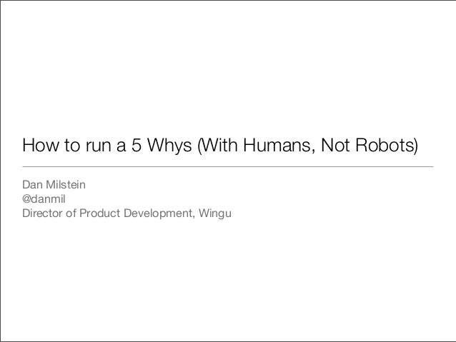 How to run a 5 Whys (With Humans, Not Robots)Dan Milstein@danmilDirector of Product Development, Wingu