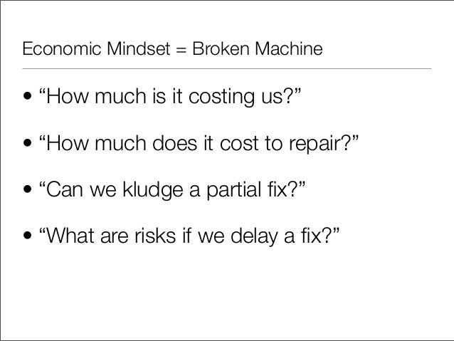"""Economic Mindset = Broken Machine• """"How much is it costing us?""""• """"How much does it cost to repair?""""• """"Can we kludge a part..."""