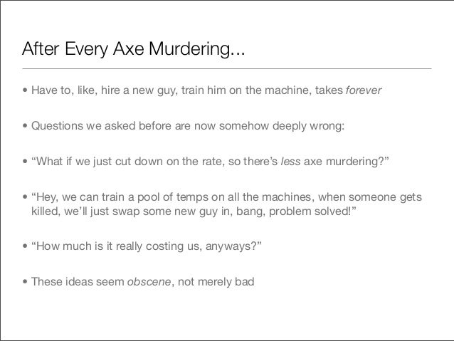 After Every Axe Murdering...• Have to, like, hire a new guy, train him on the machine, takes forever• Questions we asked b...