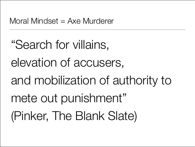 """Moral Mindset = Axe Murderer""""Search for villains,elevation of accusers,and mobilization of authority tomete out punishment..."""