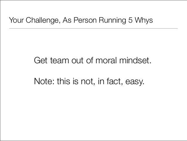 Your Challenge, As Person Running 5 Whys      Get team out of moral mindset.      Note: this is not, in fact, easy.