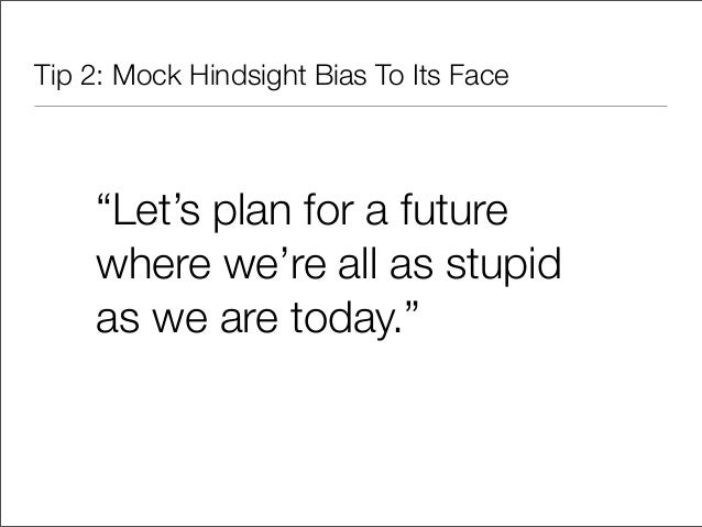 """Tip 2: Mock Hindsight Bias To Its Face    """"Let's plan for a future    where we're all as stupid    as we are today."""""""